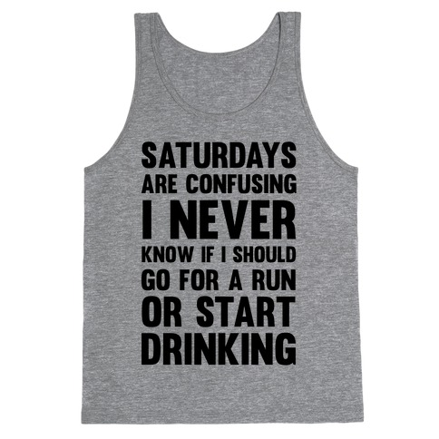 I Never Know If I Should Go For A Run Or Start Drinking Tank Top