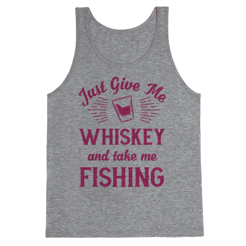 Just Give Me Whiskey And Take Me Fishing Tank Top