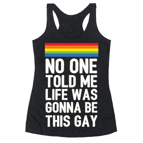 No One Told Me Life Was Gonna Be This Gay Racerback Tank Top