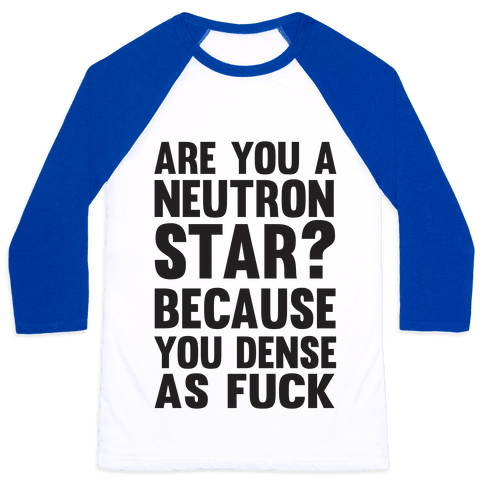 Are You A Neutron Star? Because You Dense As F*** Baseball Tee