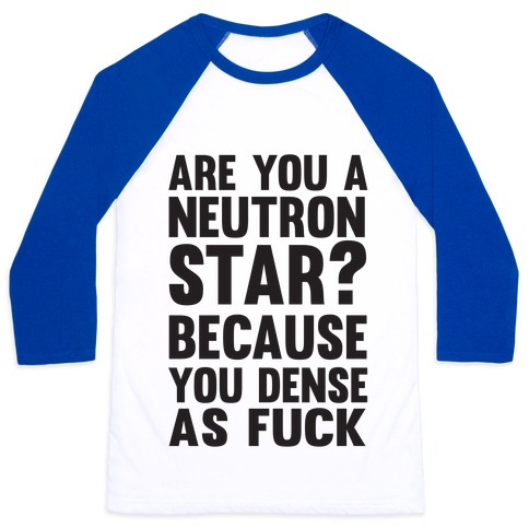 Are You A Neutron Star? Because You Dense As F*** Baseball Tee