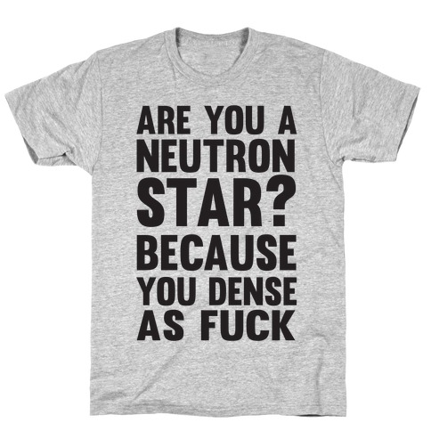 Are You A Neutron Star? Because You Dense As F*** T-Shirt