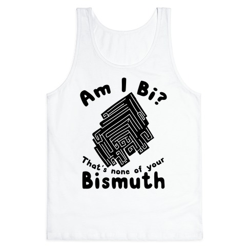 Am I Bi? That's None Of Your Bismuth Tank Top