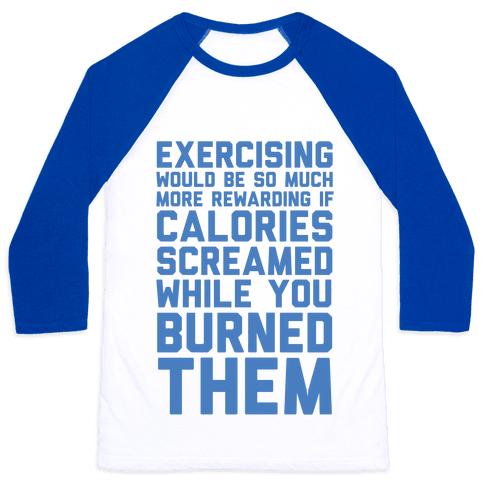 Exercising Would Be So Much More Rewarding If Calories Screamed While You Burned Them Baseball Tee