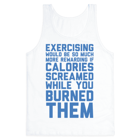 Exercising Would Be So Much More Rewarding If Calories Screamed While You Burned Them Tank Top