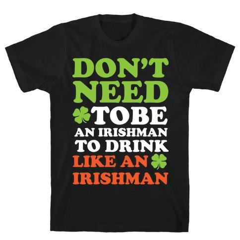 Don't Need To Be An Irishman To Drink Like An Irishman Mens T-Shirt