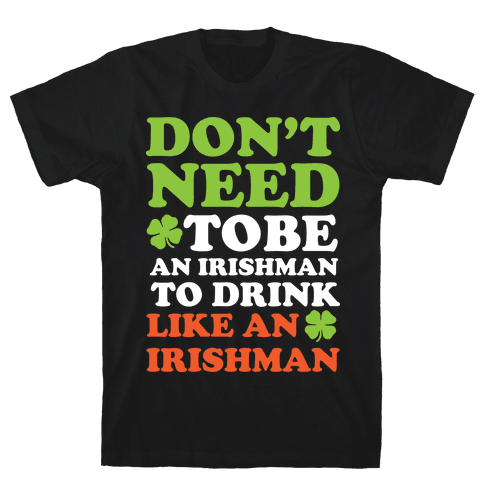 Don't Need To Be An Irishman To Drink Like An Irishman