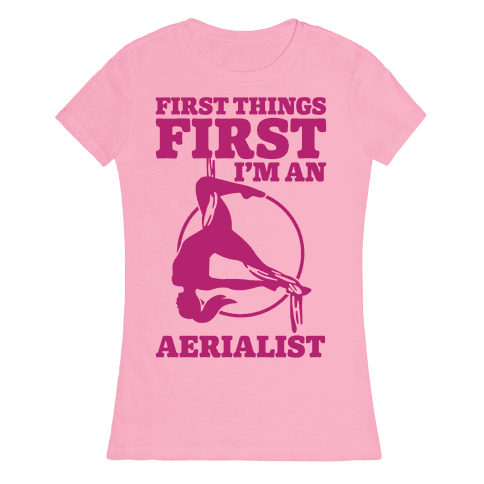 First Things First I'm an Aerialist Womens T-Shirt