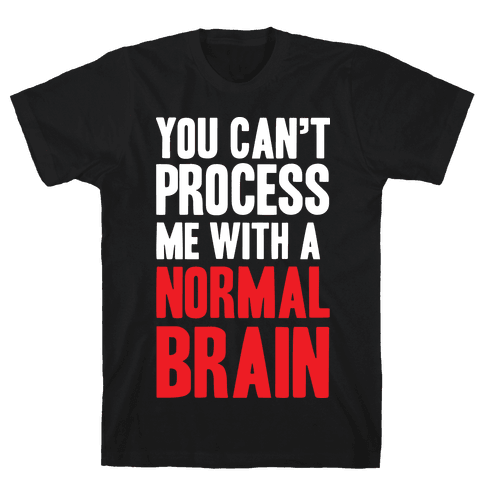 You Can't Process Me WIth a Normal Brain Mens T-Shirt