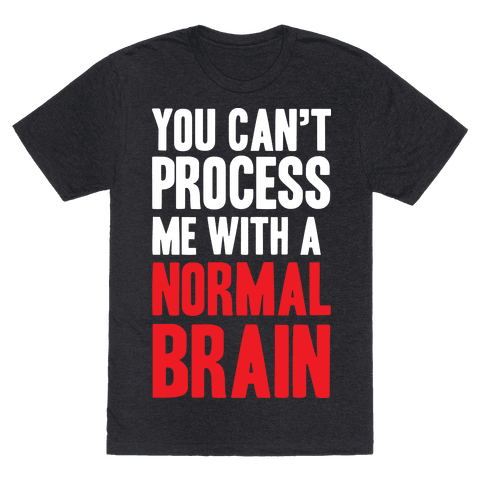 You Can't Process Me WIth a Normal Brain