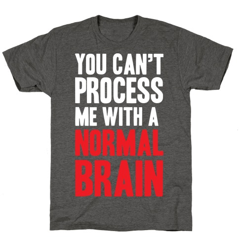 You Can't Process Me WIth a Normal Brain T-Shirt