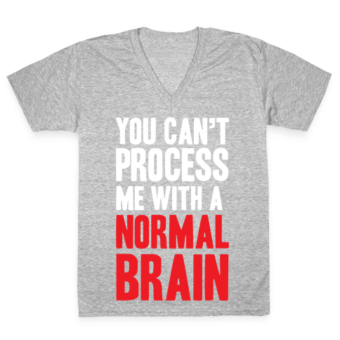 You Can't Process Me WIth a Normal Brain V-Neck Tee Shirt
