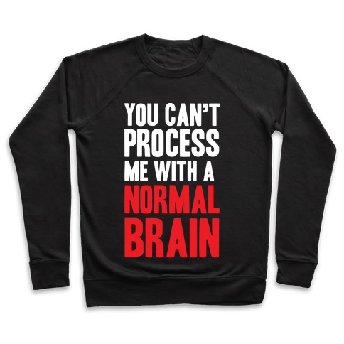 You Can't Process Me WIth a Normal Brain Pullover