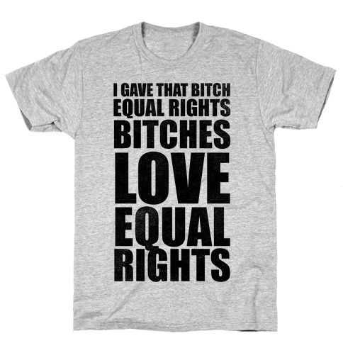 I Gave That Bitch Equal Rights Mens T-Shirt
