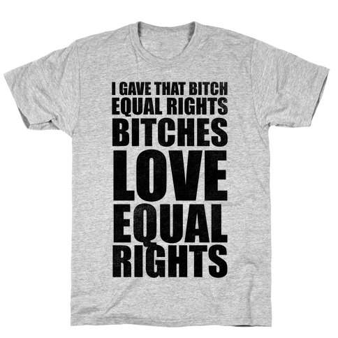I Gave That Bitch Equal Rights T-Shirt