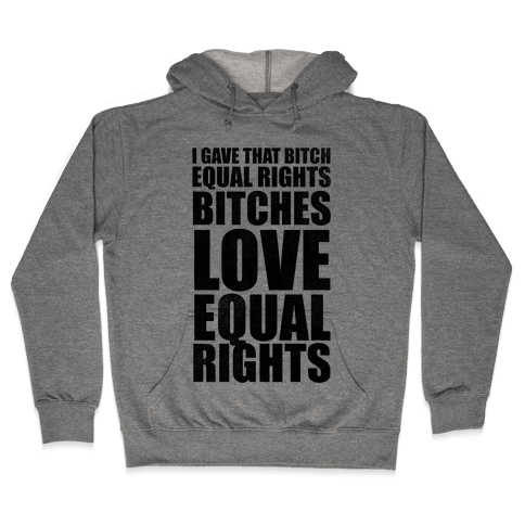 I Gave That Bitch Equal Rights Hooded Sweatshirt