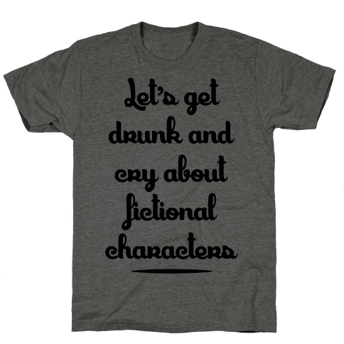 Let's Get Drunk And Cry About Fictional Characters Mens T-Shirt