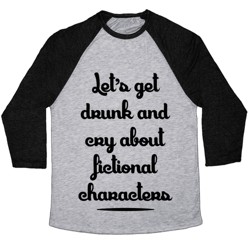 Let's Get Drunk And Cry About Fictional Characters Baseball Tee