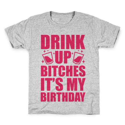 Drink Up Bitches Its My Birthday Kids T Shirt