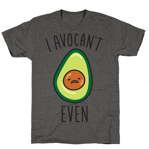 I Avocan't Even T-Shirt