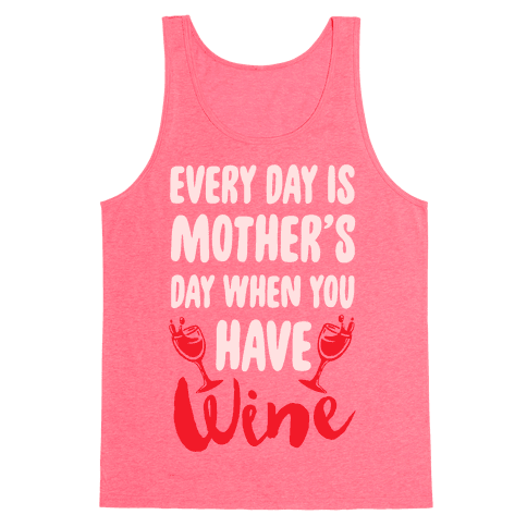 Every Day Is Mother's Day When You Have Wine Tank Top