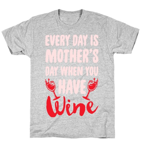 Every Day Is Mother's Day When You Have Wine T-Shirt