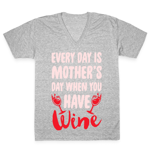 Every Day Is Mother's Day When You Have Wine V-Neck Tee Shirt