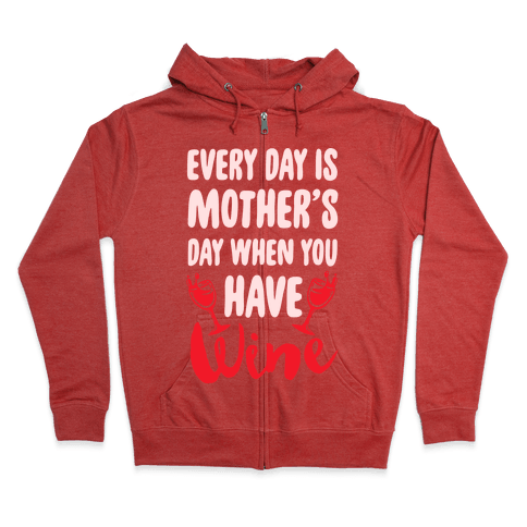 Every Day Is Mother's Day When You Have Wine Zip Hoodie