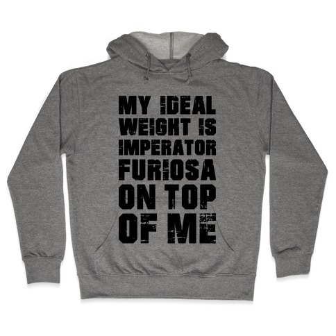 My Ideal Weight Is Imperator Furiosa On Top Of Me Hooded Sweatshirt