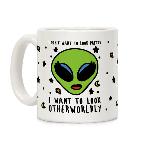 I Don't Want To Look Pretty I Want To Look Otherworldly Coffee Mug