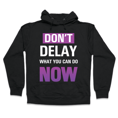 Don't Delay What You Can Do Now Hooded Sweatshirt