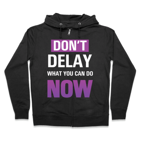 Don't Delay What You Can Do Now Zip Hoodie