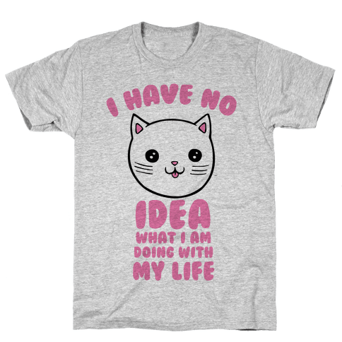 I Have No Idea What I Am Doing With My Life Mens T-Shirt