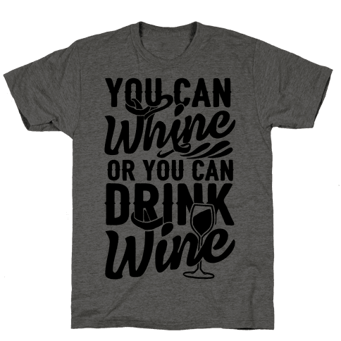 You Can Whine Or You Can Drink Wine