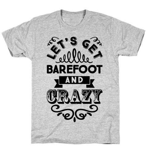 Let's Get Barefoot And Crazy T-Shirt