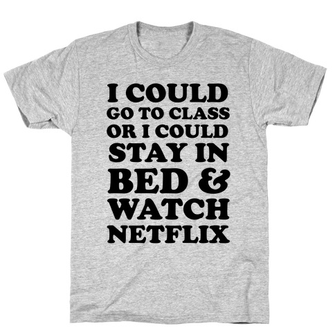 I Could Go To Class Or I Could Stay In Bed & Watch Netflix T-Shirt