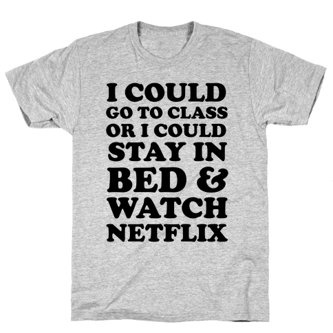 I Could Go To Class Or I Could Stay In Bed & Watch Netflix Mens T-Shirt