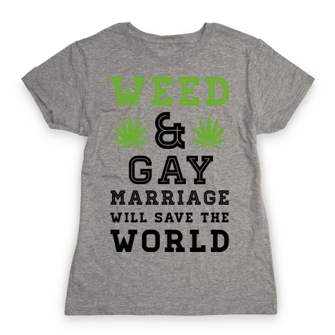 Weed & Gay Marriage Will Save the World Womens T-Shirt