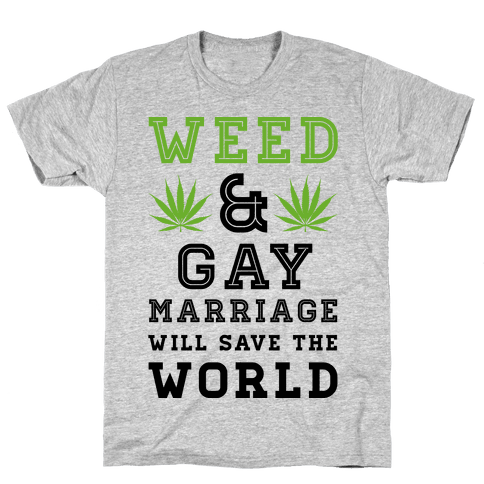 Weed & Gay Marriage Will Save the World Mens T-Shirt