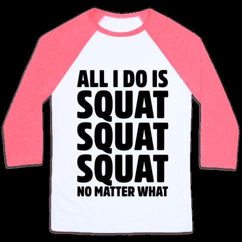 All I Do Is Squat Squat Squat No Matter What Baseball Tee