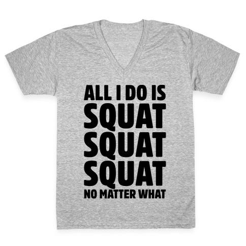All I Do Is Squat Squat Squat No Matter What V-Neck Tee Shirt