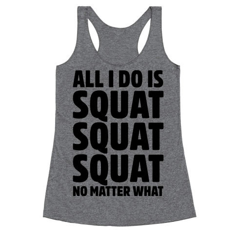All I Do Is Squat Squat Squat No Matter What Racerback Tank Top
