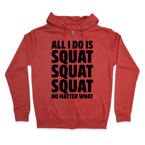All I Do Is Squat Squat Squat No Matter What Zip Hoodie