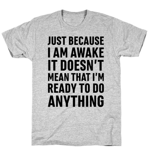 Just Because I'm Awake Doesn't Mean That I'm Ready To Do Anything T-Shirt