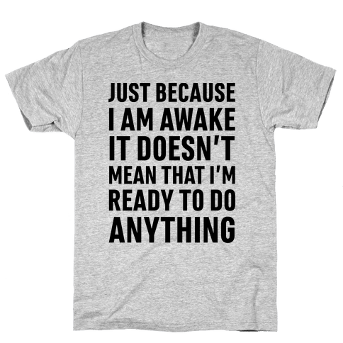 Just Because I'm Awake Doesn't Mean That I'm Ready To Do Anything Mens T-Shirt