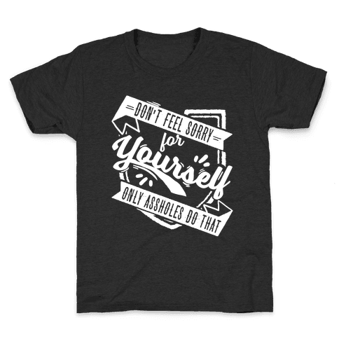 Don't Feel Sorry For Yourself Only Assholes Do That Kids T-Shirt