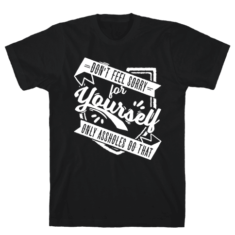 Don't Feel Sorry For Yourself Only Assholes Do That Mens T-Shirt