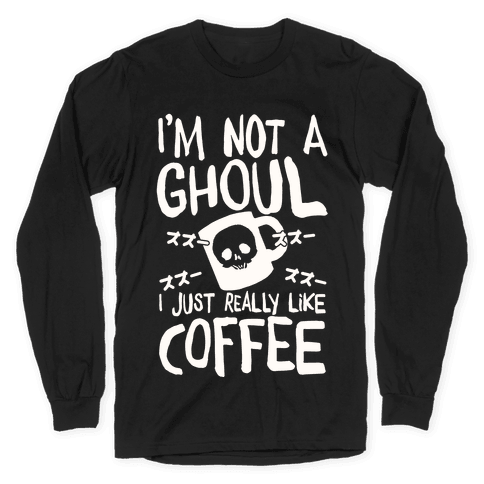 I'm Not A Ghoul I Just Really Like Coffee Long Sleeve T-Shirt