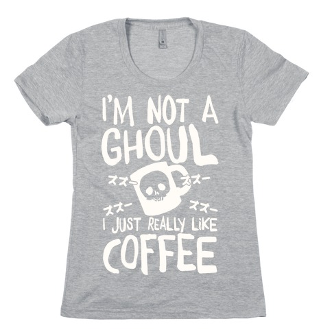 I'm Not A Ghoul I Just Really Like Coffee Womens T-Shirt