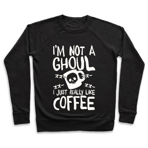 I'm Not A Ghoul I Just Really Like Coffee Pullover
